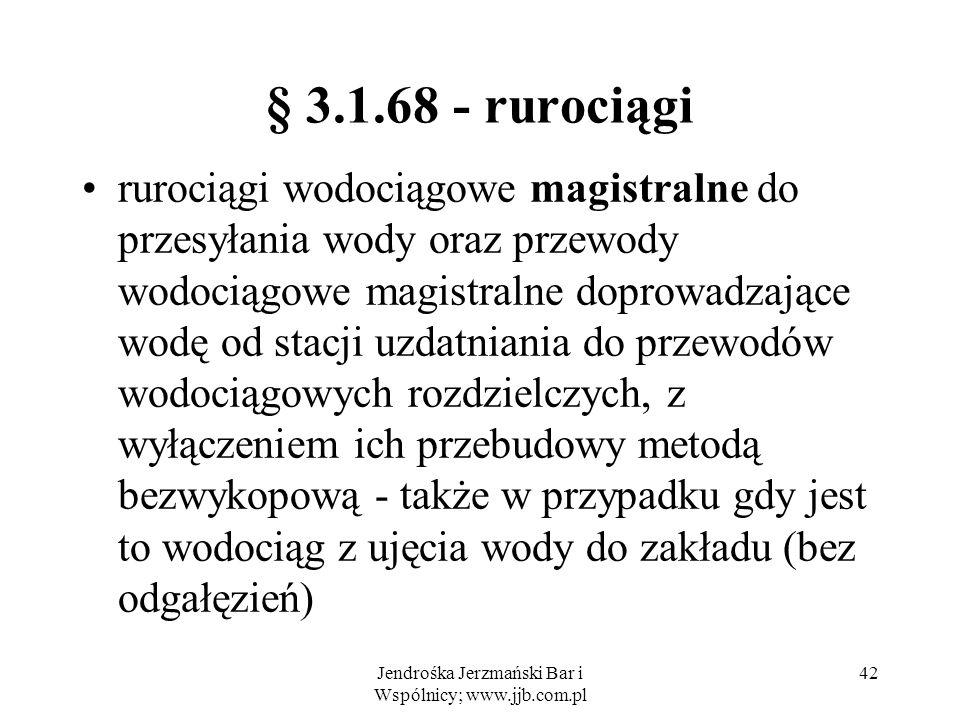 Jendrośka Jerzmański Bar i Wspólnicy; www.jjb.com.pl 42 § 3.1.68 - rurociągi rurociągi wodociągowe magistralne do przesyłania wody oraz przewody wodociągowe magistralne doprowadzające wodę od stacji uzdatniania do przewodów wodociągowych rozdzielczych, z wyłączeniem ich przebudowy metodą bezwykopową - także w przypadku gdy jest to wodociąg z ujęcia wody do zakładu (bez odgałęzień)