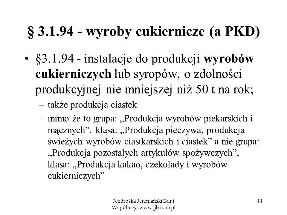 Jendrośka Jerzmański Bar i Wspólnicy; www.jjb.com.pl 44 § 3.1.94 - wyroby cukiernicze (a PKD) §3.1.94 - instalacje do produkcji wyrobów cukierniczych lub syropów, o zdolności produkcyjnej nie mniejszej niż 50 t na rok; –także produkcja ciastek –mimo że to grupa: Produkcja wyrobów piekarskich i mącznych, klasa: Produkcja pieczywa, produkcja świeżych wyrobów ciastkarskich i ciastek a nie grupa: Produkcja pozostałych artykułów spożywczych, klasa: Produkcja kakao, czekolady i wyrobów cukierniczych