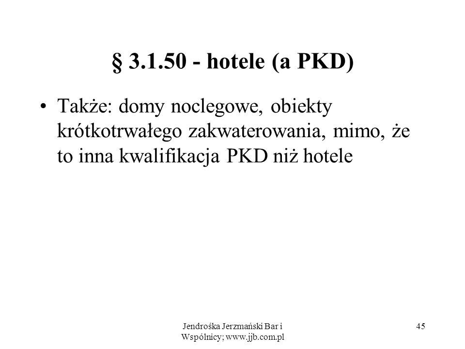 Jendrośka Jerzmański Bar i Wspólnicy; www.jjb.com.pl 45 § 3.1.50 - hotele (a PKD) Także: domy noclegowe, obiekty krótkotrwałego zakwaterowania, mimo, że to inna kwalifikacja PKD niż hotele