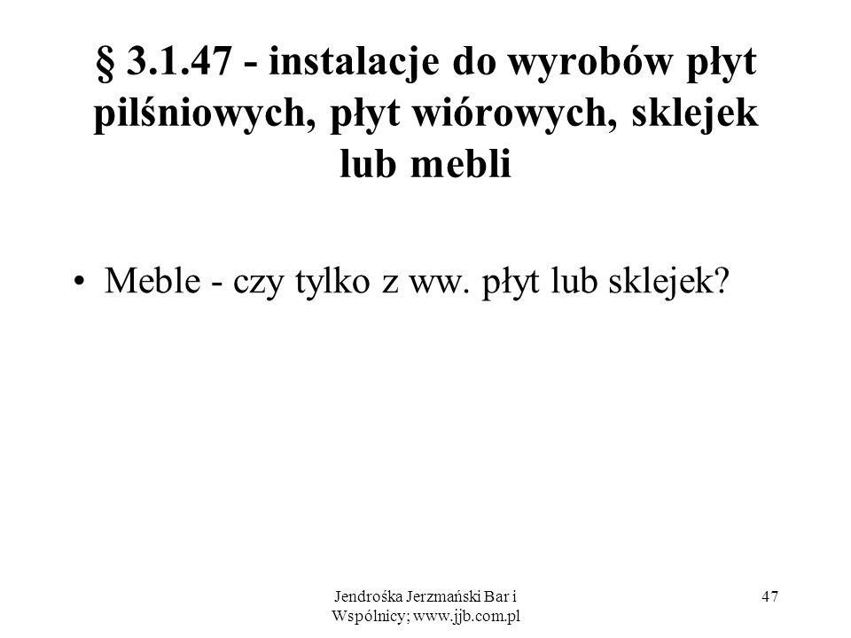 Jendrośka Jerzmański Bar i Wspólnicy; www.jjb.com.pl 47 § 3.1.47 - instalacje do wyrobów płyt pilśniowych, płyt wiórowych, sklejek lub mebli Meble - czy tylko z ww.