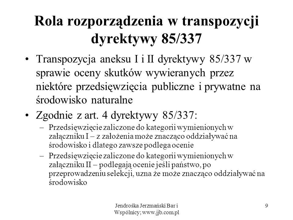 Jendrośka Jerzmański Bar i Wspólnicy; www.jjb.com.pl Rola rozporządzenia w transpozycji dyrektywy 85/337 Transpozycja aneksu I i II dyrektywy 85/337 w sprawie oceny skutków wywieranych przez niektóre przedsięwzięcia publiczne i prywatne na środowisko naturalne Zgodnie z art.