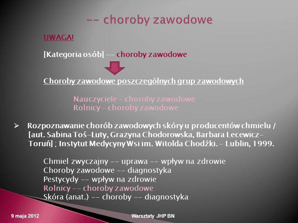 9 maja 2012 Warsztaty JHP BN UWAGA! [Kategoria osób] -- choroby zawodowe Choroby zawodowe poszczególnych grup zawodowych Nauczyciele – choroby zawodow