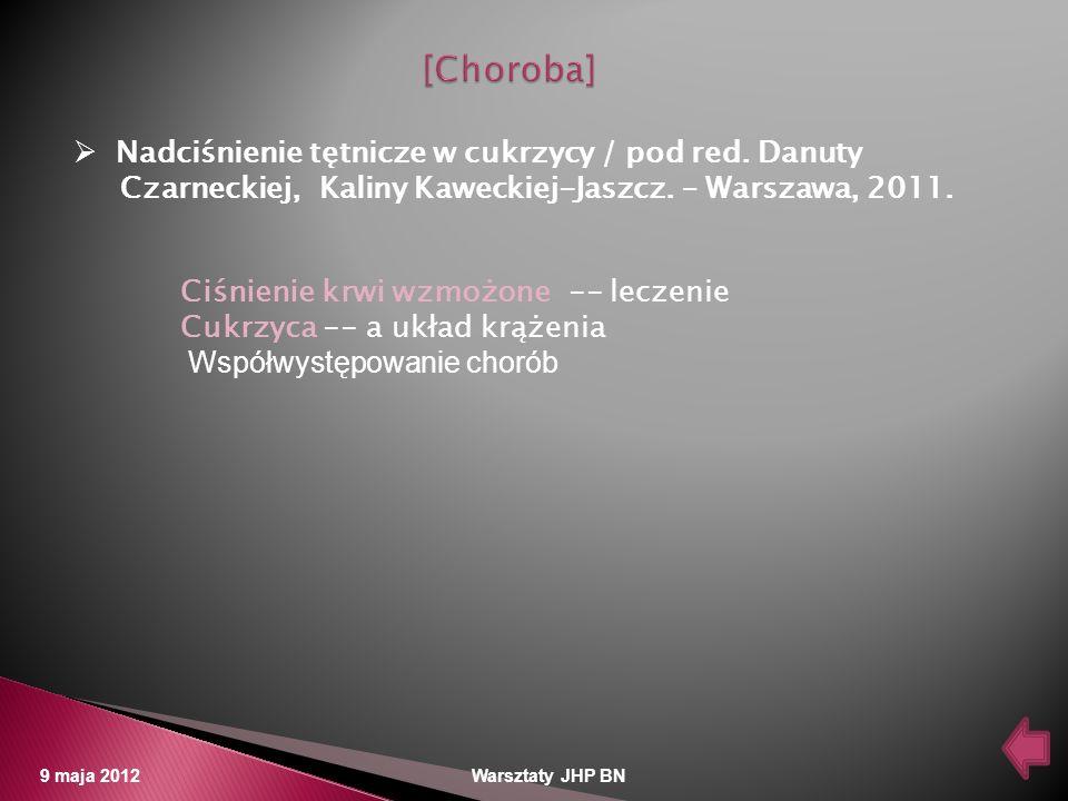 9 maja 2012 Warsztaty JHP BN Nadciśnienie tętnicze w cukrzycy / pod red. Danuty Czarneckiej, Kaliny Kaweckiej-Jaszcz. – Warszawa, 2011. Ciśnienie krwi