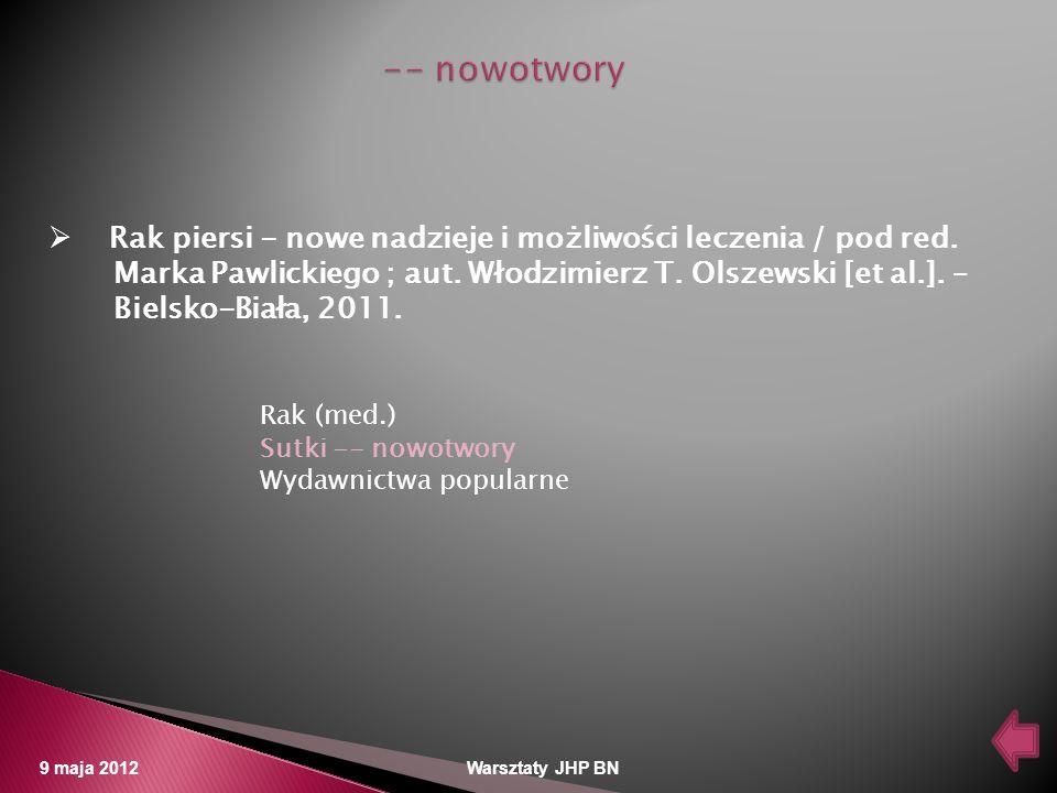 9 maja 2012 Warsztaty JHP BN Rak piersi - nowe nadzieje i możliwości leczenia / pod red. Marka Pawlickiego ; aut. Włodzimierz T. Olszewski [et al.]. –