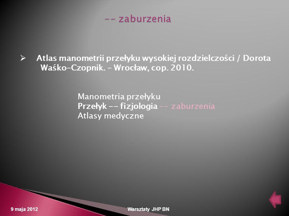 9 maja 2012 Warsztaty JHP BN Atlas manometrii przełyku wysokiej rozdzielczości / Dorota Waśko-Czopnik. – Wrocław, cop. 2010. Manometria przełyku Przeł