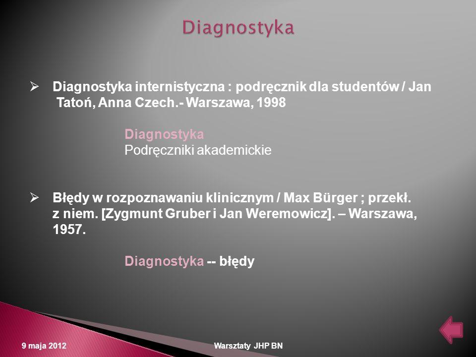 9 maja 2012 Warsztaty JHP BN Diagnostyka internistyczna : podręcznik dla studentów / Jan Tatoń, Anna Czech.- Warszawa, 1998 Diagnostyka Podręczniki ak
