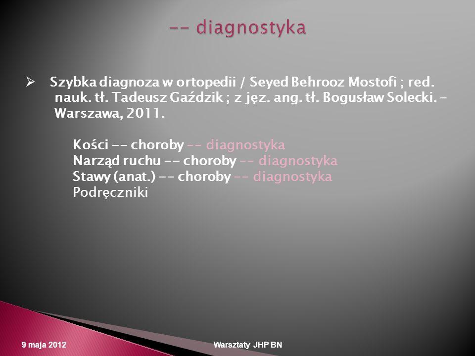 9 maja 2012 Warsztaty JHP BN Szybka diagnoza w ortopedii / Seyed Behrooz Mostofi ; red. nauk. tł. Tadeusz Gaździk ; z jęz. ang. tł. Bogusław Solecki.