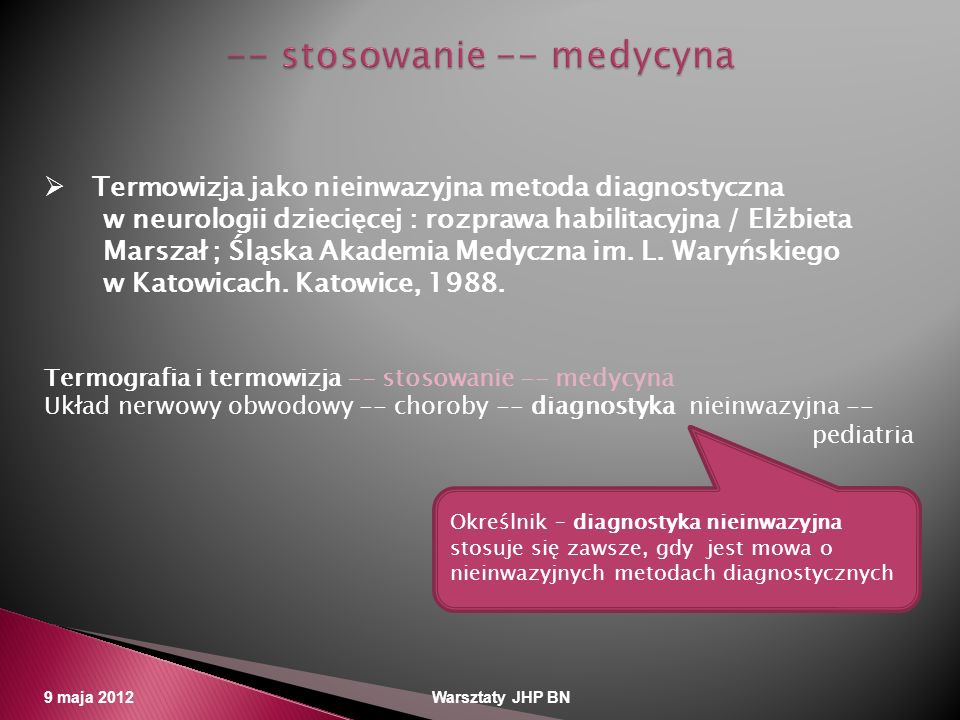 9 maja 2012 Warsztaty JHP BN Termowizja jako nieinwazyjna metoda diagnostyczna w neurologii dziecięcej : rozprawa habilitacyjna / Elżbieta Marszał ; Ś