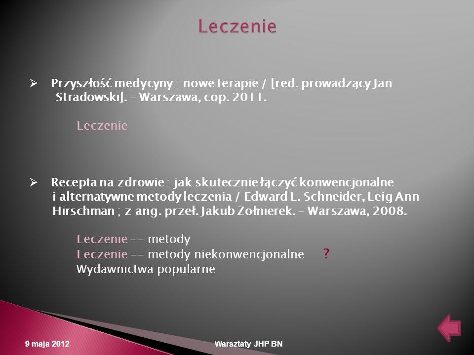 9 maja 2012 Warsztaty JHP BN Przyszłość medycyny : nowe terapie / [red. prowadzący Jan Stradowski]. – Warszawa, cop. 2011. Leczenie Recepta na zdrowie