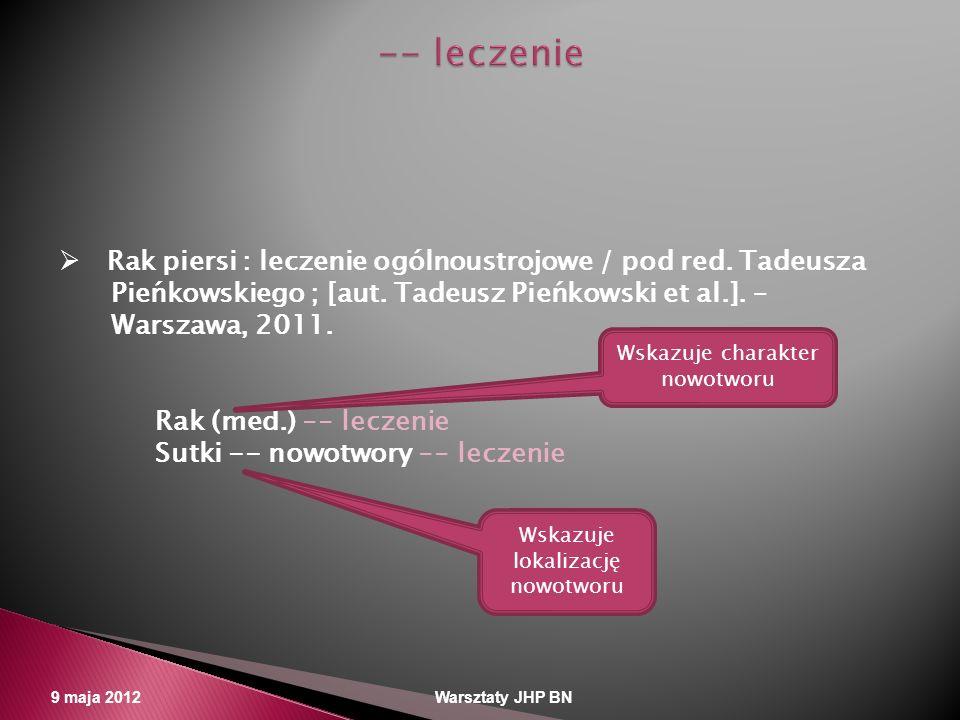 9 maja 2012 Warsztaty JHP BN Rak piersi : leczenie ogólnoustrojowe / pod red. Tadeusza Pieńkowskiego ; [aut. Tadeusz Pieńkowski et al.]. – Warszawa, 2