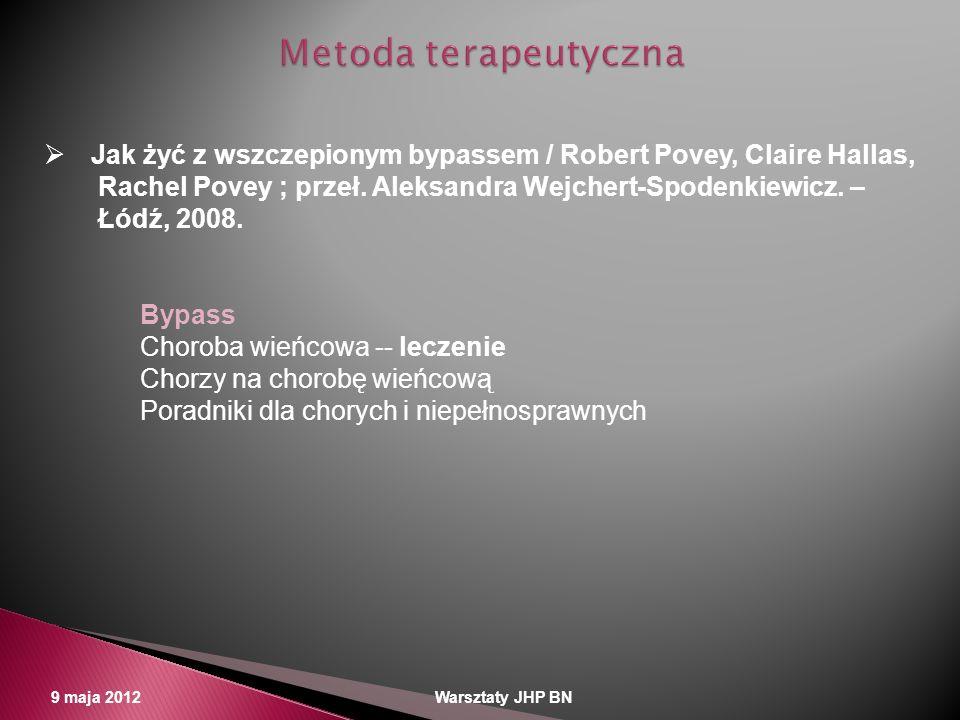 9 maja 2012 Warsztaty JHP BN Jak żyć z wszczepionym bypassem / Robert Povey, Claire Hallas, Rachel Povey ; przeł. Aleksandra Wejchert-Spodenkiewicz. –