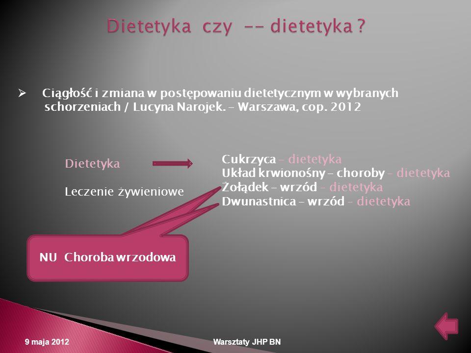 9 maja 2012 Warsztaty JHP BN Ciągłość i zmiana w postępowaniu dietetycznym w wybranych schorzeniach / Lucyna Narojek. – Warszawa, cop. 2012 Dietetyka
