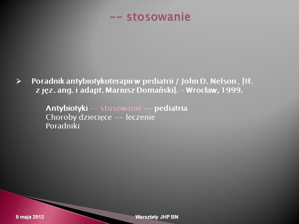 9 maja 2012 Warsztaty JHP BN Poradnik antybiotykoterapii w pediatrii / John D. Nelson ; [tł. z jęz. ang. i adapt. Mariusz Domański]. – Wrocław, 1999.