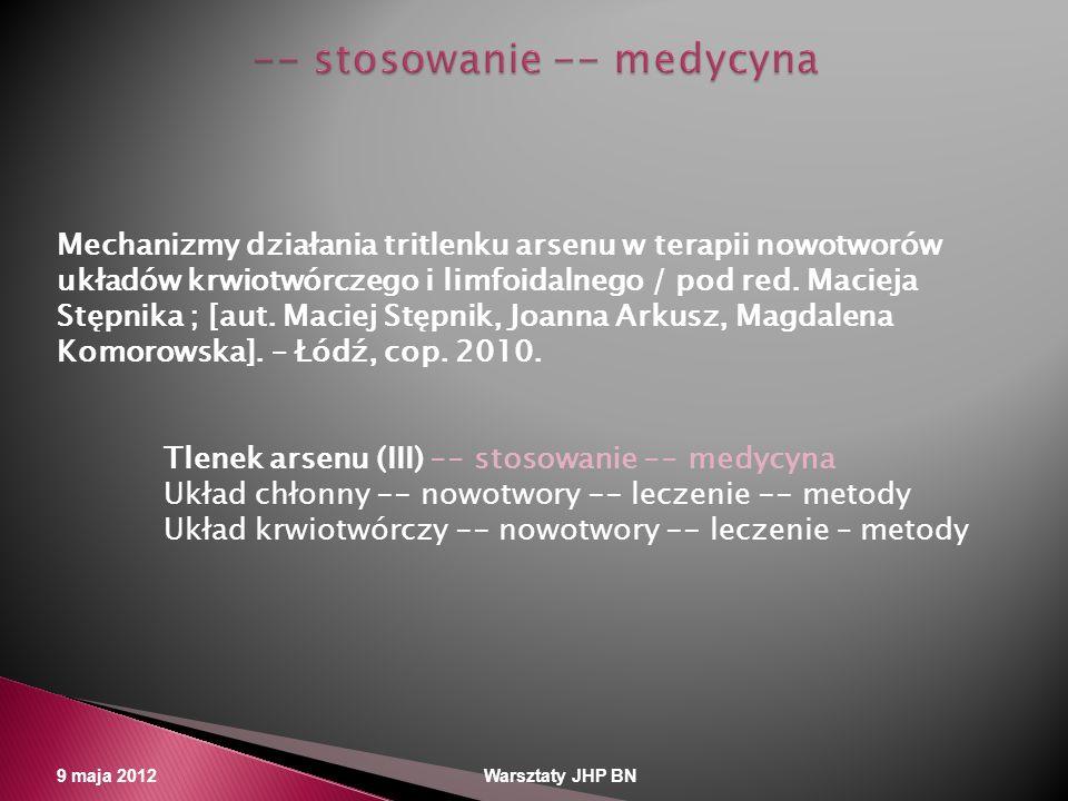 9 maja 2012 Warsztaty JHP BN Mechanizmy działania tritlenku arsenu w terapii nowotworów układów krwiotwórczego i limfoidalnego / pod red. Macieja Stęp