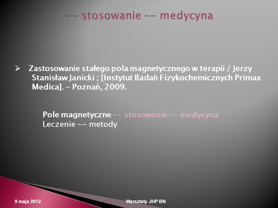 9 maja 2012 Warsztaty JHP BN Zastosowanie stałego pola magnetycznego w terapii / Jerzy Stanisław Janicki ; [Instytut Badań Fizykochemicznych Primax Me