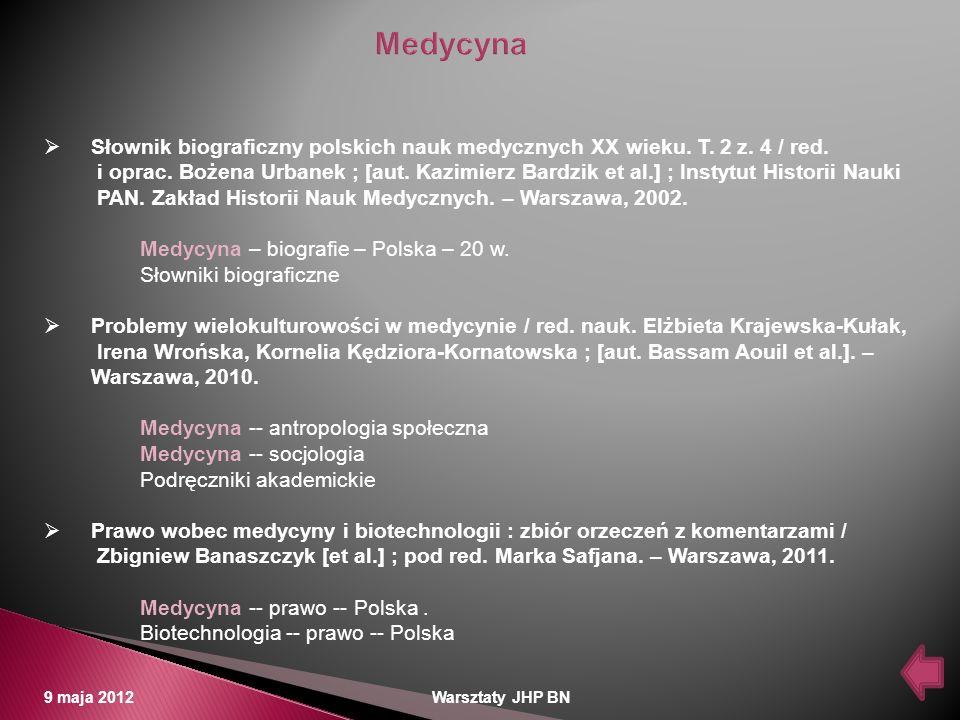 9 maja 2012 Warsztaty JHP BN Słownik biograficzny polskich nauk medycznych XX wieku. T. 2 z. 4 / red. i oprac. Bożena Urbanek ; [aut. Kazimierz Bardzi
