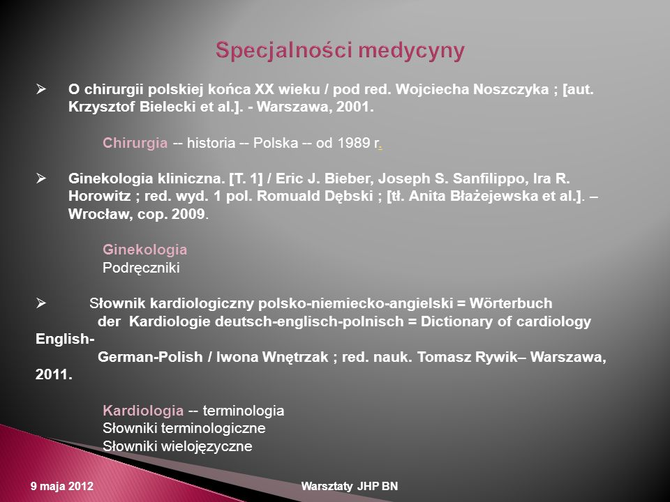 9 maja 2012 Warsztaty JHP BN O chirurgii polskiej końca XX wieku / pod red. Wojciecha Noszczyka ; [aut. Krzysztof Bielecki et al.]. - Warszawa, 2001.