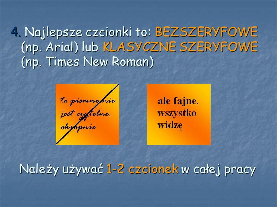 4. Najlepsze czcionki to: BEZSZERYFOWE (np. Arial) lub KLASYCZNE SZERYFOWE (np. Times New Roman) Należy używać 1-2 czcionek w całej pracy