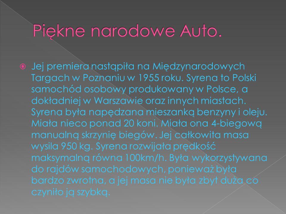 Jej premiera nastąpiła na Międzynarodowych Targach w Poznaniu w 1955 roku. Syrena to Polski samochód osobowy produkowany w Polsce, a dokładniej w Wars