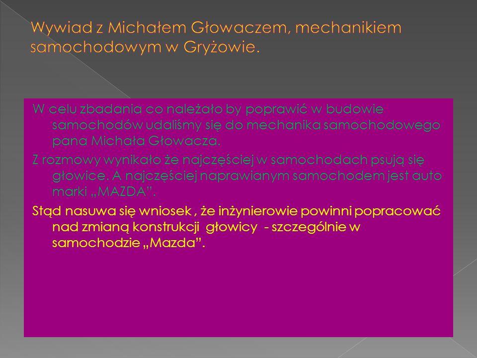 W celu zbadania co należało by poprawić w budowie samochodów udaliśmy się do mechanika samochodowego pana Michała Głowacza.