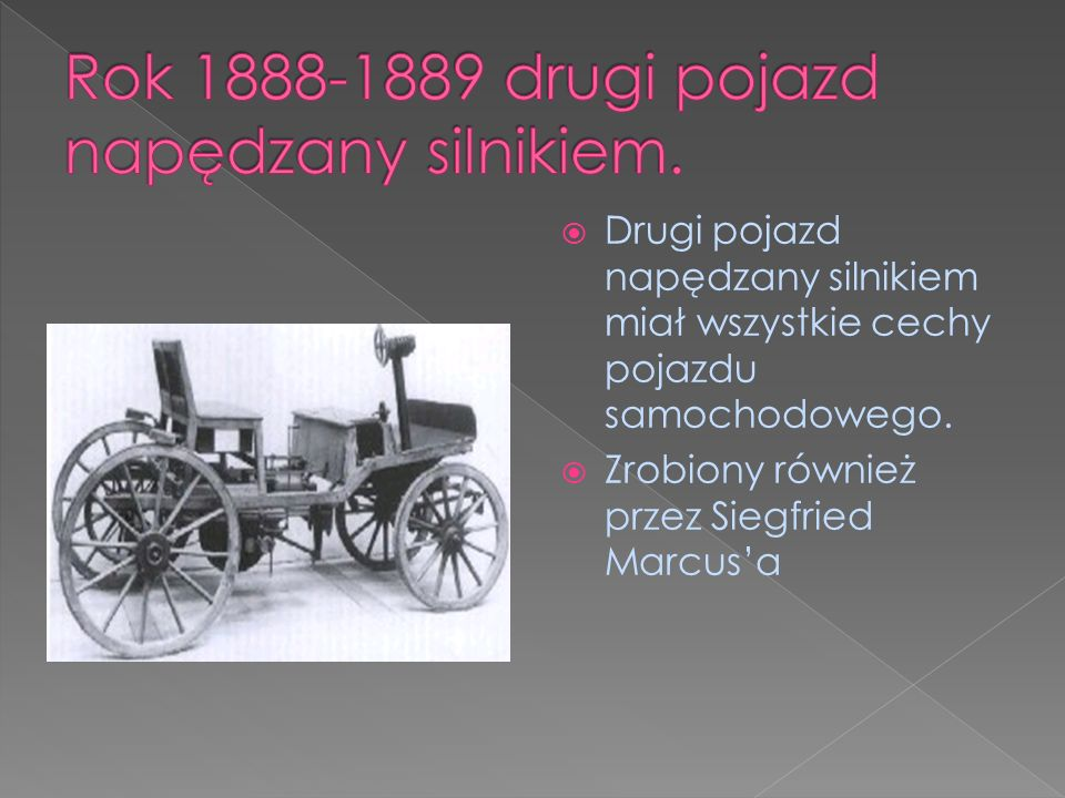 Drugi pojazd napędzany silnikiem miał wszystkie cechy pojazdu samochodowego. Zrobiony również przez Siegfried Marcusa