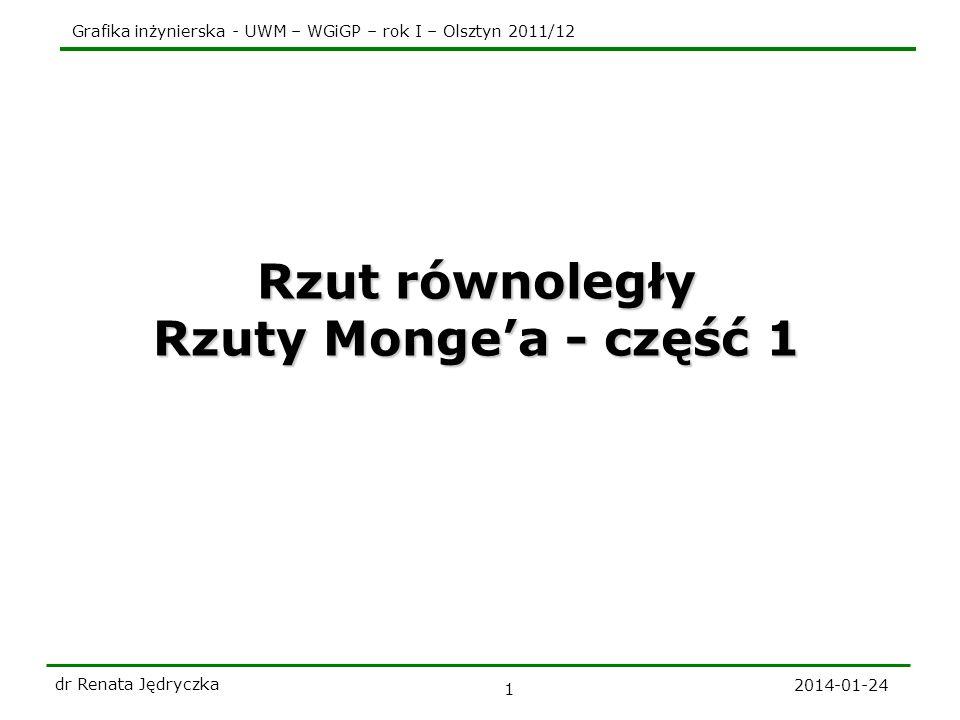 Grafika inżynierska - UWM – WGiGP – rok I – Olsztyn 2011/12 2014-01-24 dr Renata Jędryczka 1 Rzut równoległy Rzuty Mongea - część 1