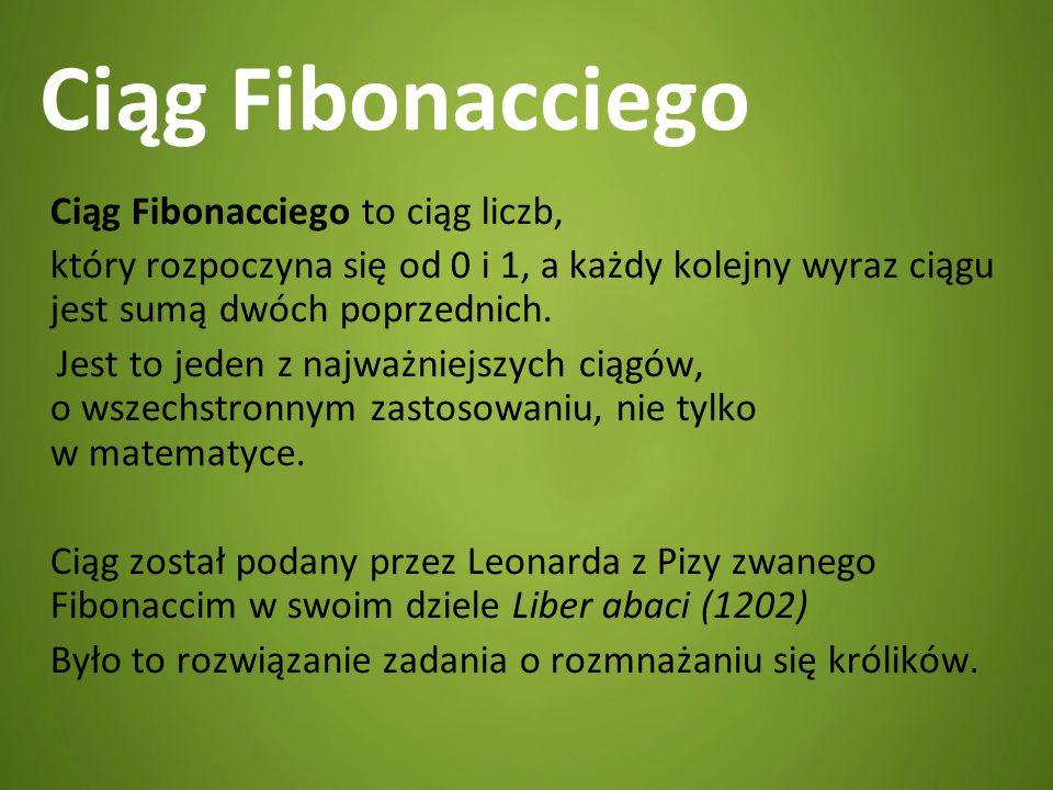 Ciąg Fibonacciego Ciąg Fibonacciego to ciąg liczb, który rozpoczyna się od 0 i 1, a każdy kolejny wyraz ciągu jest sumą dwóch poprzednich. Jest to jed