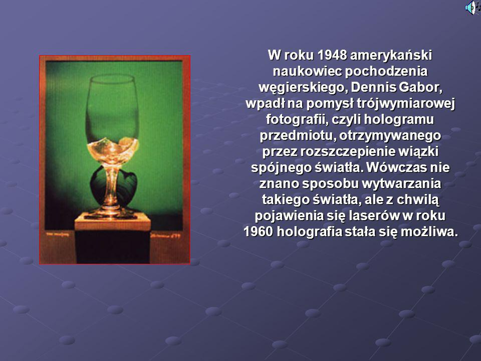 W roku 1948 amerykański naukowiec pochodzenia węgierskiego, Dennis Gabor, wpadł na pomysł trójwymiarowej fotografii, czyli hologramu przedmiotu, otrzy