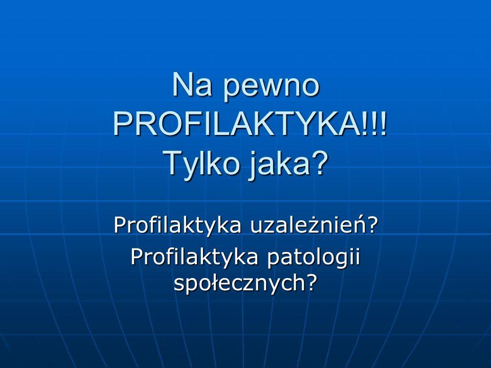 Na pewno PROFILAKTYKA!!! Tylko jaka? Profilaktyka uzależnień? Profilaktyka patologii społecznych?