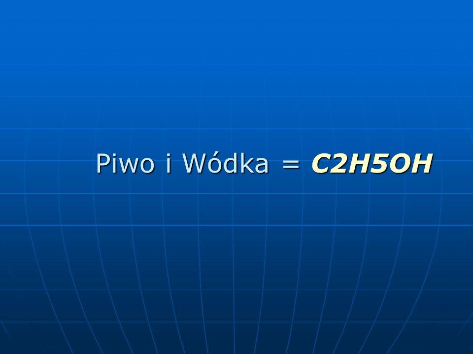 Piwo i Wódka = C2H5OH Piwo i Wódka = C2H5OH