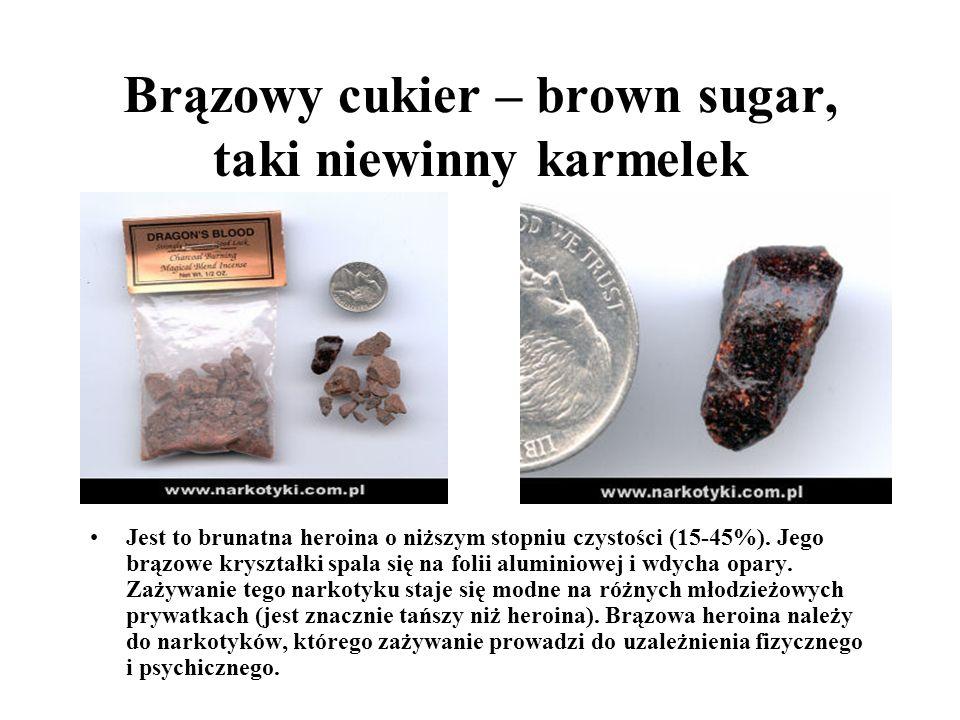 Brązowy cukier – brown sugar, taki niewinny karmelek Jest to brunatna heroina o niższym stopniu czystości (15-45%). Jego brązowe kryształki spala się