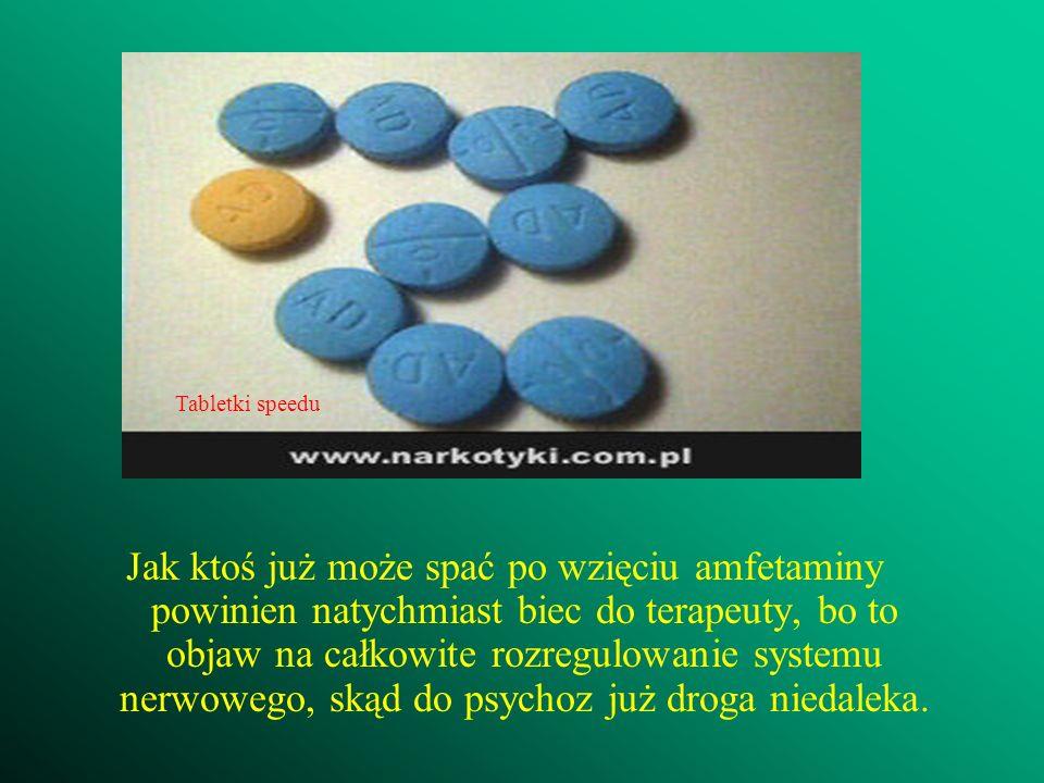 Jak ktoś już może spać po wzięciu amfetaminy powinien natychmiast biec do terapeuty, bo to objaw na całkowite rozregulowanie systemu nerwowego, skąd d