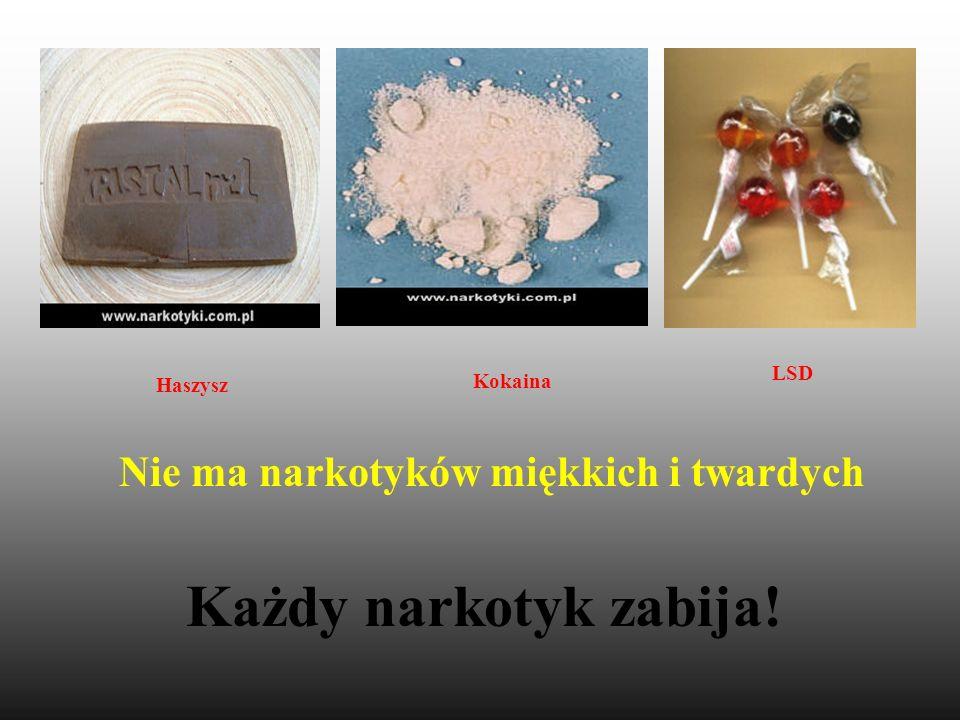 Każdy narkotyk zabija! Nie ma narkotyków miękkich i twardych Kokaina LSD Haszysz