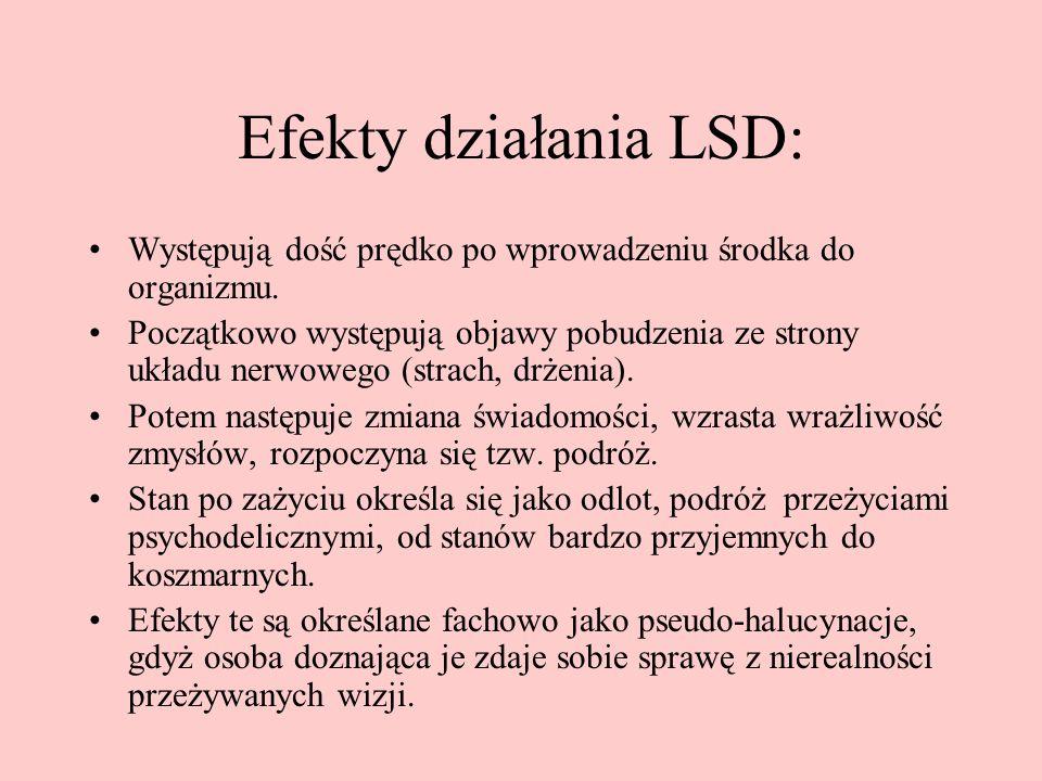 Efekty działania LSD: Występują dość prędko po wprowadzeniu środka do organizmu. Początkowo występują objawy pobudzenia ze strony układu nerwowego (st