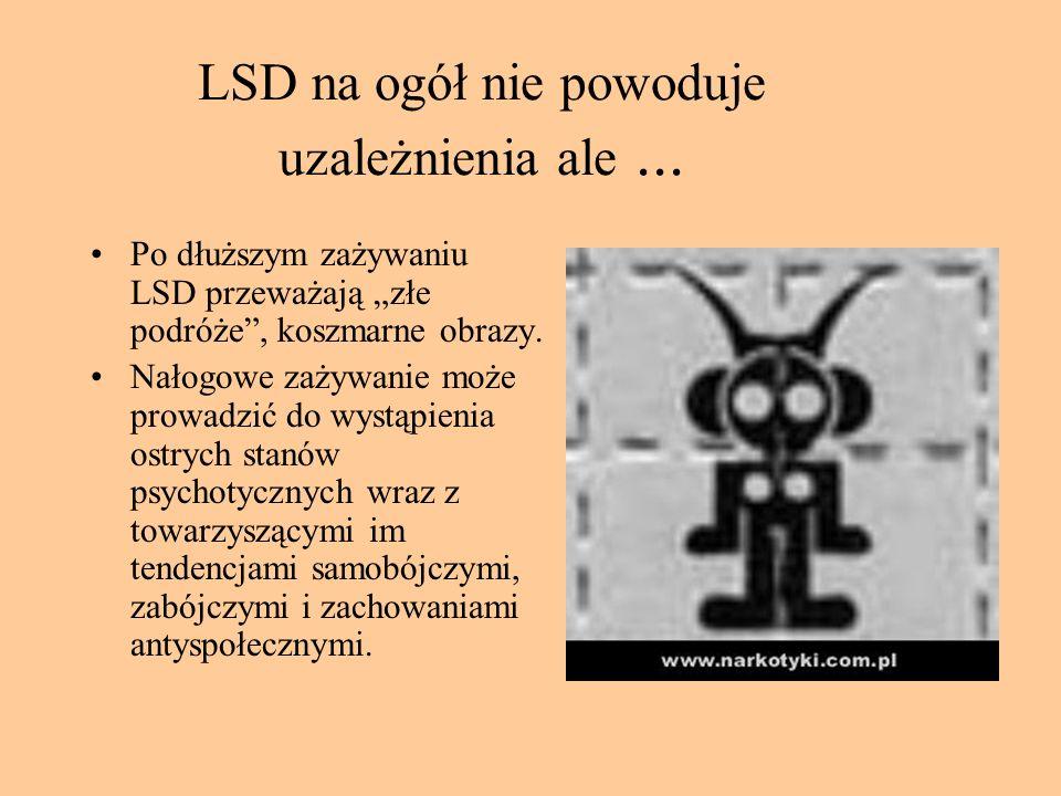 LSD na ogół nie powoduje uzależnienia ale... Po dłuższym zażywaniu LSD przeważają złe podróże, koszmarne obrazy. Nałogowe zażywanie może prowadzić do