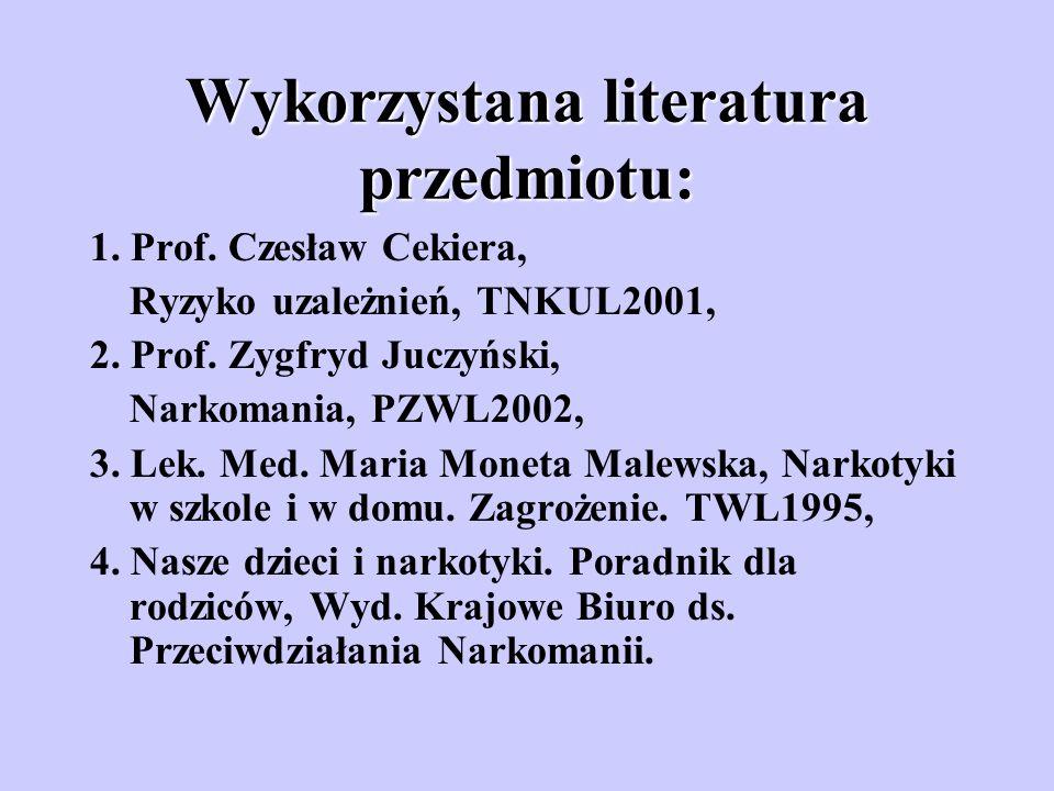 Wykorzystana literatura przedmiotu: 1. Prof. Czesław Cekiera, Ryzyko uzależnień, TNKUL2001, 2. Prof. Zygfryd Juczyński, Narkomania, PZWL2002, 3. Lek.
