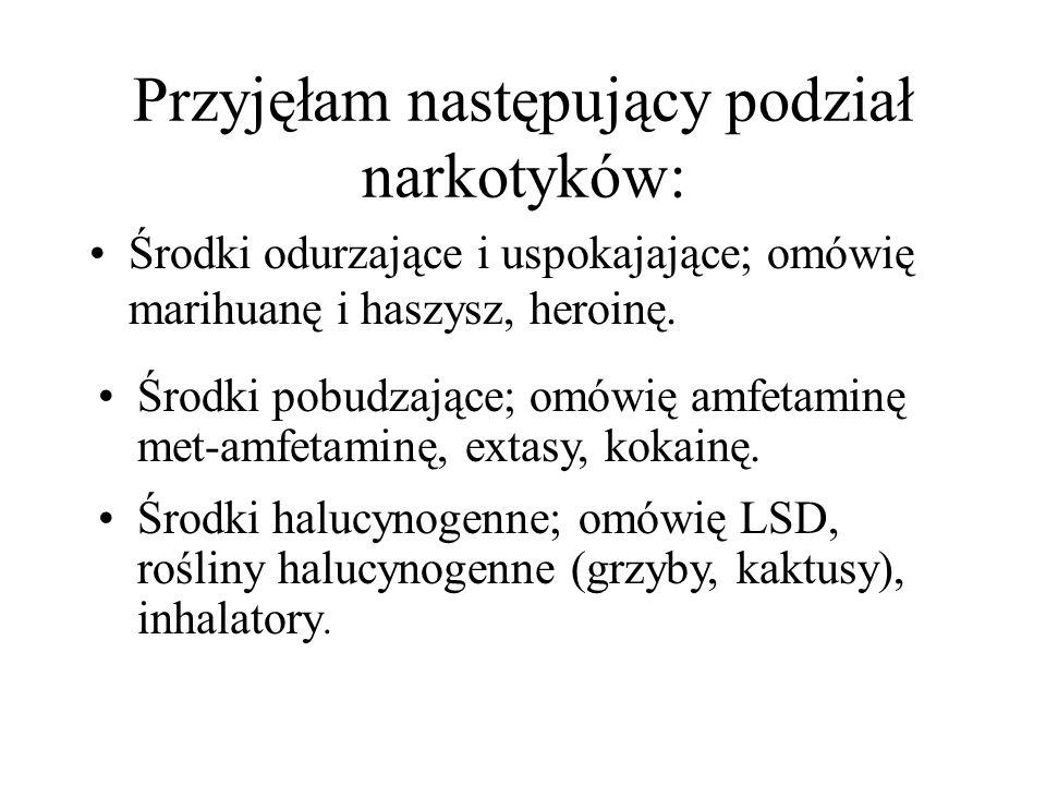 Przyjęłam następujący podział narkotyków: Środki odurzające i uspokajające; omówię marihuanę i haszysz, heroinę. Środki halucynogenne; omówię LSD, roś