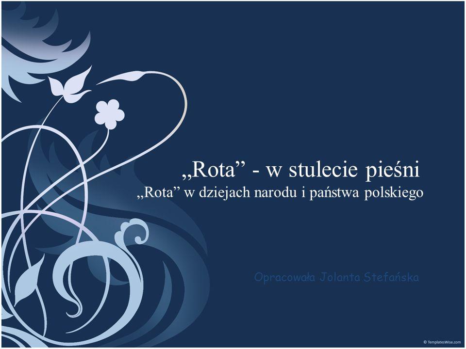 Rota - w stulecie pieśni Rota w dziejach narodu i państwa polskiego Opracowała Jolanta Stefańska