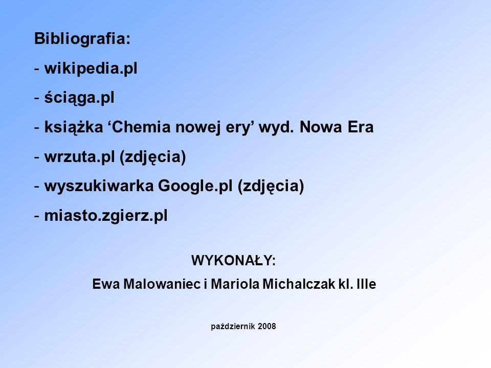 Bibliografia: - wikipedia.pl - ściąga.pl - książka Chemia nowej ery wyd. Nowa Era - wrzuta.pl (zdjęcia) - wyszukiwarka Google.pl (zdjęcia) - miasto.zg