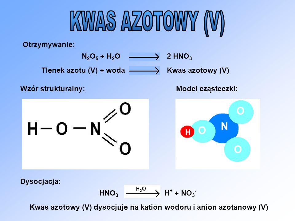 Otrzymywanie: Wzór strukturalny:Model cząsteczki: Dysocjacja: N 2 O 5 + H 2 O2 HNO 3 Tlenek azotu (V) + wodaKwas azotowy (V) HNO 3 H + + NO 3 - Kwas a