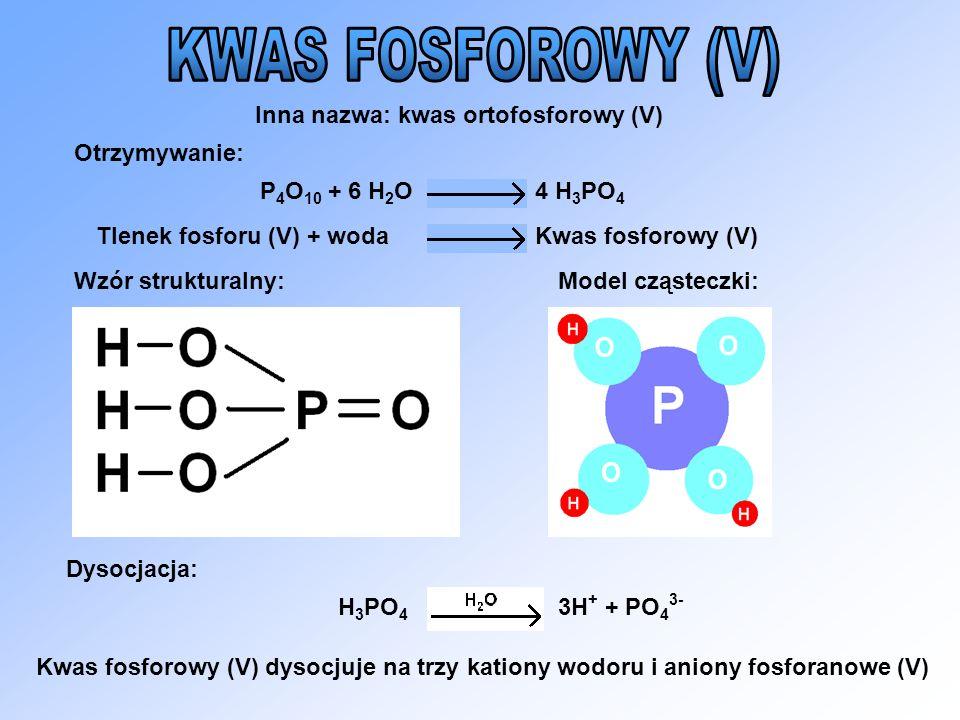 Inna nazwa: kwas ortofosforowy (V) Otrzymywanie: Wzór strukturalny:Model cząsteczki: Dysocjacja: P 4 O 10 + 6 H 2 O4 H 3 PO 4 Tlenek fosforu (V) + wod