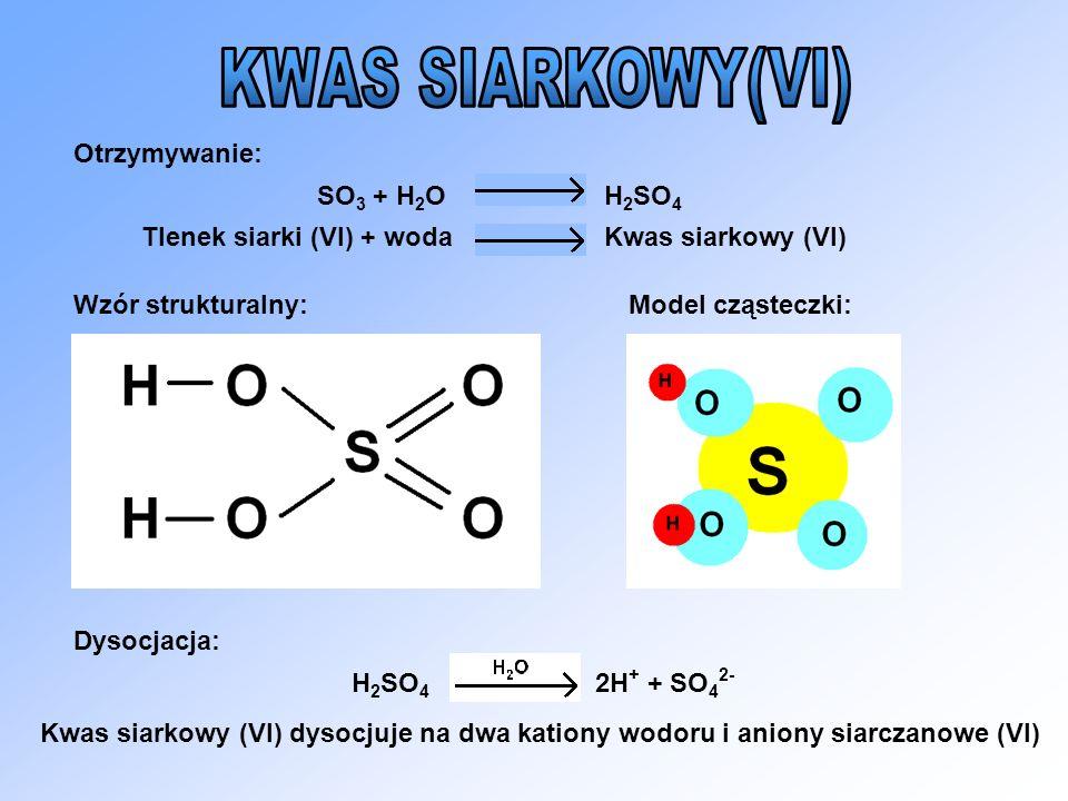 Otrzymywanie: Wzór strukturalny:Model cząsteczki: Dysocjacja: SO 3 + H 2 OH 2 SO 4 Tlenek siarki (VI) + wodaKwas siarkowy (VI) H 2 SO 4 2H + + SO 4 2-