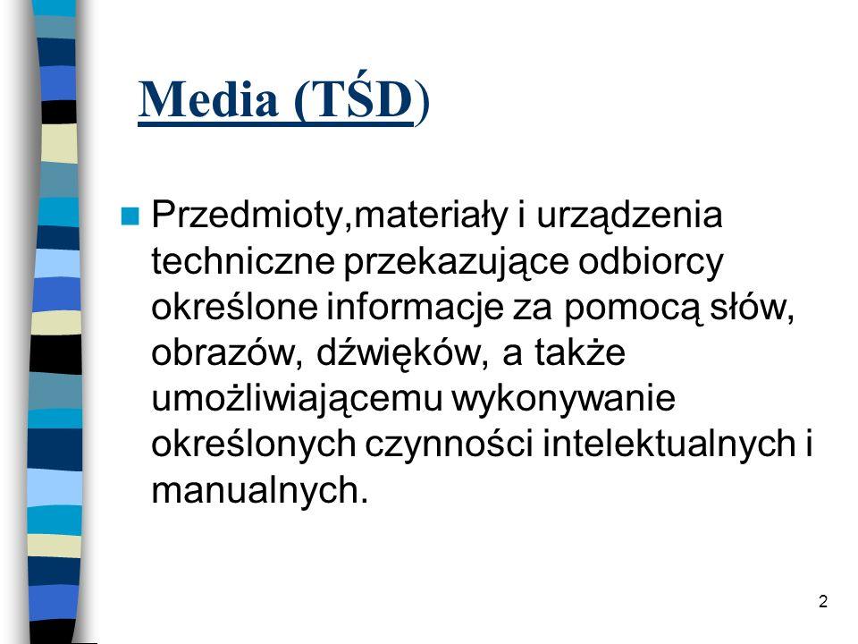 2 Media (TŚD) Przedmioty,materiały i urządzenia techniczne przekazujące odbiorcy określone informacje za pomocą słów, obrazów, dźwięków, a także umożliwiającemu wykonywanie określonych czynności intelektualnych i manualnych.