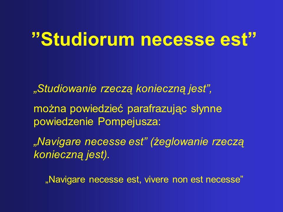 Studiorum necesse est Studiowanie rzeczą konieczną jest, można powiedzieć parafrazując słynne powiedzenie Pompejusza: Navigare necesse est (żeglowanie