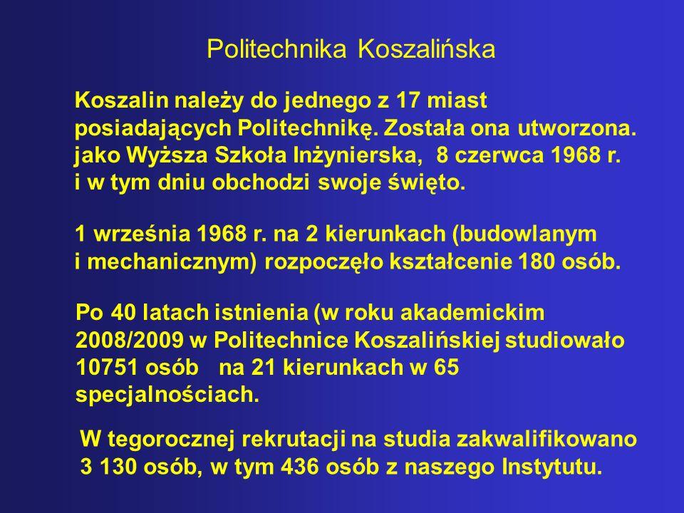 Politechnika Koszalińska W tegorocznej rekrutacji na studia zakwalifikowano 3 130 osób, w tym 436 osób z naszego Instytutu. Po 40 latach istnienia (w