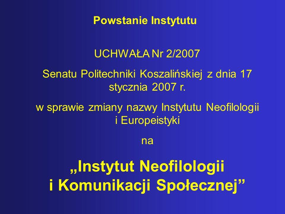 Powstanie Instytutu UCHWAŁA Nr 2/2007 Senatu Politechniki Koszalińskiej z dnia 17 stycznia 2007 r. w sprawie zmiany nazwy Instytutu Neofilologii i Eur