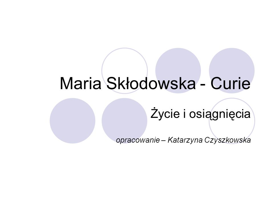 Maria Skłodowska - Curie Życie i osiągnięcia opracowanie – Katarzyna Czyszkowska
