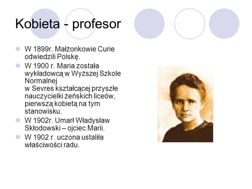 Kobieta - profesor W 1899r. Małżonkowie Curie odwiedzili Polskę. W 1900 r. Maria została wykładowcą w Wyższej Szkole Normalnej w Sevres kształcącej pr