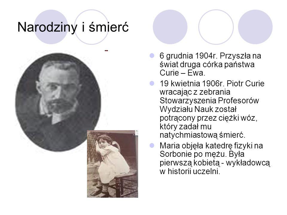 Narodziny i śmierć 6 grudnia 1904r. Przyszła na świat druga córka państwa Curie – Ewa. 19 kwietnia 1906r. Piotr Curie wracając z zebrania Stowarzyszen