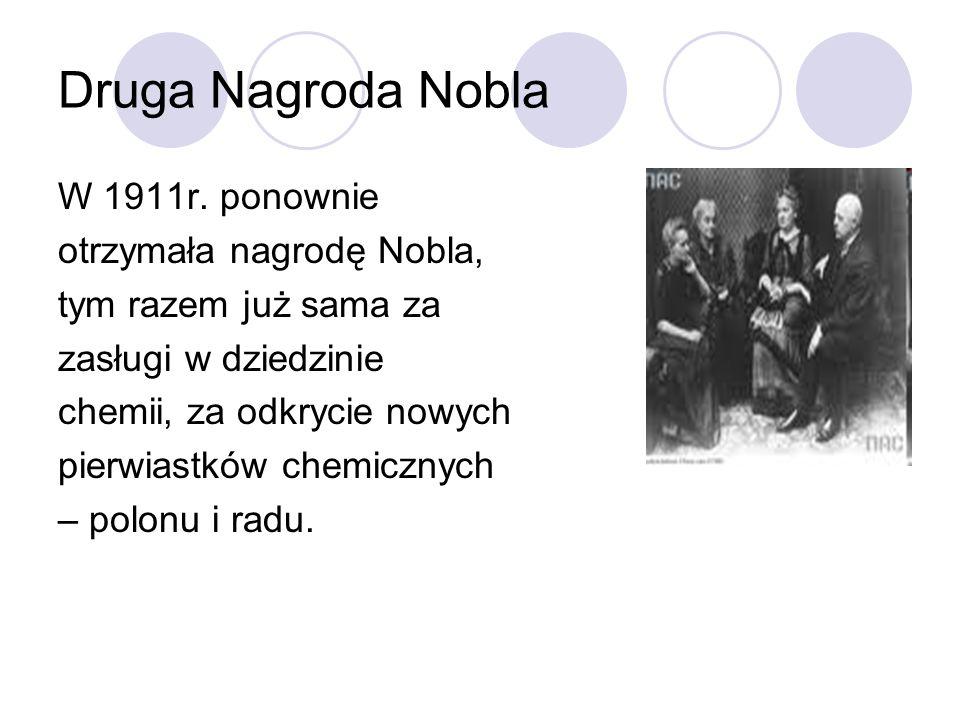 Druga Nagroda Nobla W 1911r. ponownie otrzymała nagrodę Nobla, tym razem już sama za zasługi w dziedzinie chemii, za odkrycie nowych pierwiastków chem